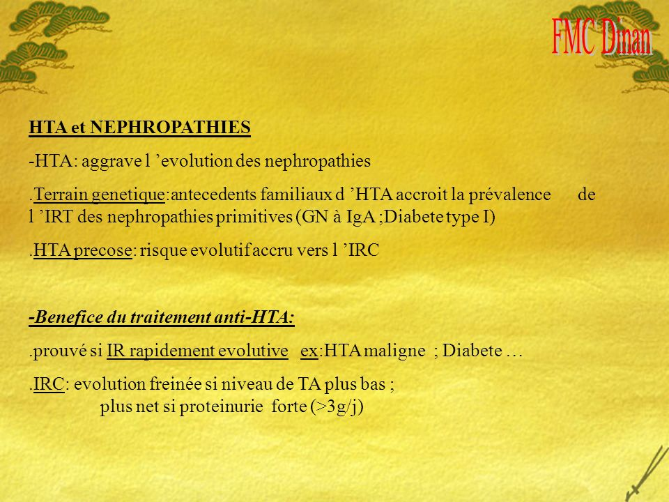 HTA et NEPHROPATHIES -HTA: aggrave l evolution des nephropathies.Terrain genetique:antecedents familiaux d HTA accroit la prévalence de l IRT des nephropathies primitives (GN à IgA ;Diabete type I).HTA precose: risque evolutif accru vers l IRC -Benefice du traitement anti-HTA:.prouvé si IR rapidement evolutive ex:HTA maligne ; Diabete ….IRC: evolution freinée si niveau de TA plus bas ; plus net si proteinurie forte (>3g/j)