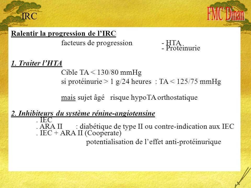IRC Ralentir la progression de lIRC facteurs de progression- HTA - Protéinurie 1. Traiter lHTA Cible TA < 130/80 mmHg si protéinurie > 1 g/24 heures :