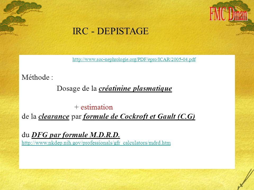IRC - DEPISTAGE http://www.soc-nephrologie.org/PDF/epro/ICAR/2005-04.pdf Méthode : Dosage de la créatinine plasmatique + estimation de la clearance par formule de Cockroft et Gault (C.G) du DFG par formule M.D.R.D.