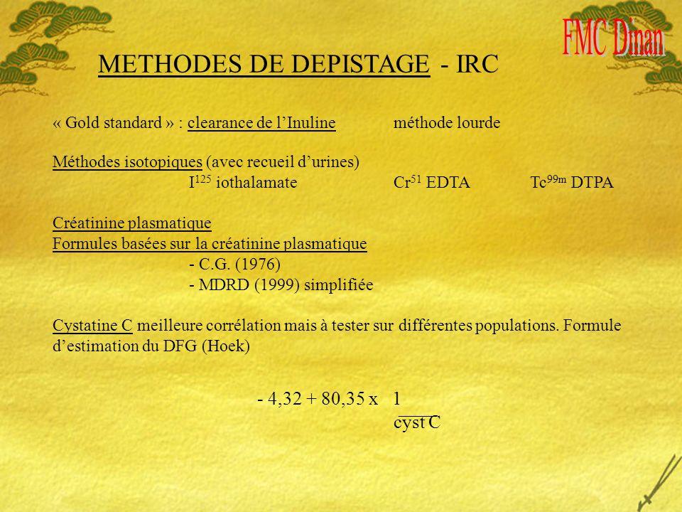 METHODES DE DEPISTAGE - IRC « Gold standard » : clearance de lInuline méthode lourde Méthodes isotopiques (avec recueil durines) I 125 iothalamate Cr 51 EDTATc 99m DTPA Créatinine plasmatique Formules basées sur la créatinine plasmatique - C.G.