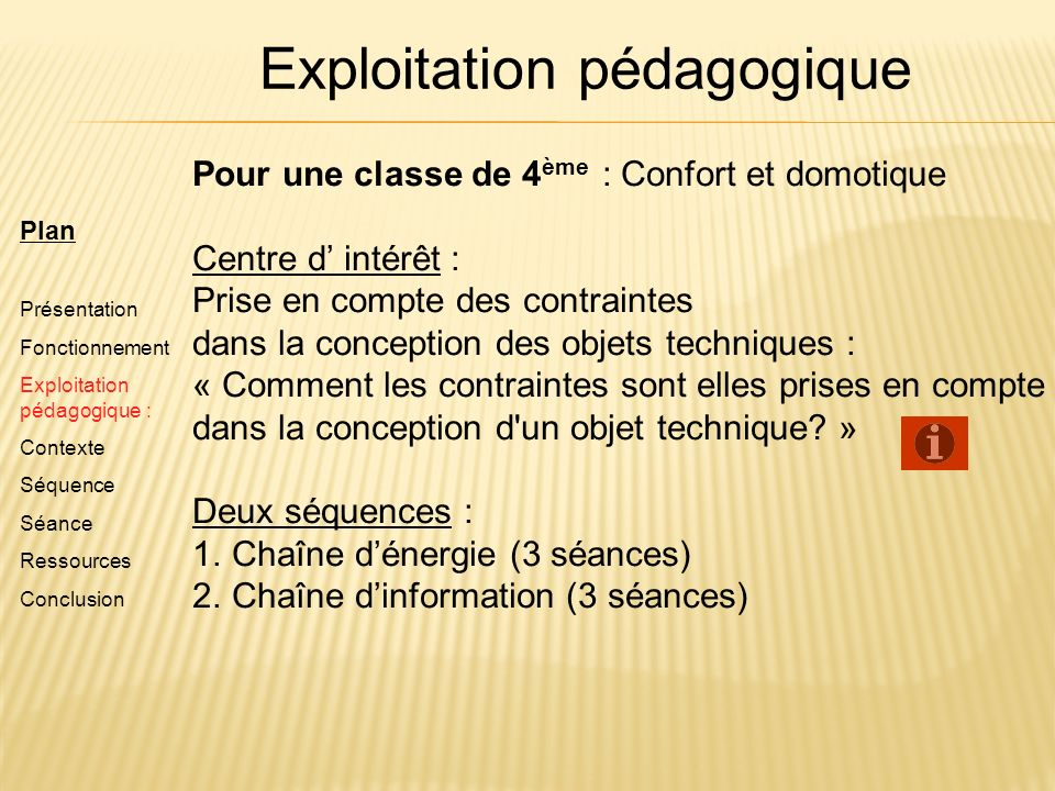 Plan Présentation Fonctionnement Exploitation pédagogique : Contexte Séquence Séance Ressources Conclusion Pour une classe de 4 ème : Confort et domot