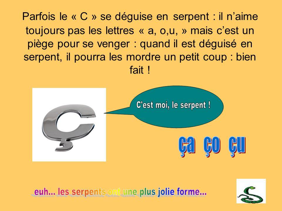 Parfois le « C » se déguise en serpent : il naime toujours pas les lettres « a, o,u, » mais cest un piège pour se venger : quand il est déguisé en ser