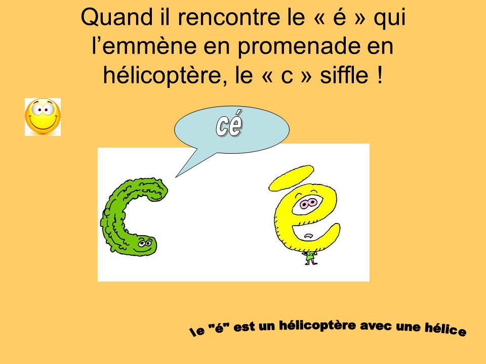 Quand il rencontre le « é » qui lemmène en promenade en hélicoptère, le « c » siffle !