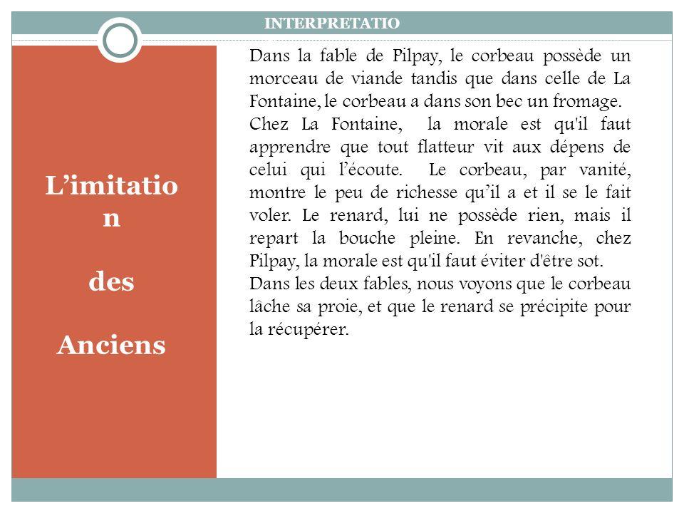Limitatio n des Anciens INTERPRETATIO N Dans la fable de Pilpay, le corbeau possède un morceau de viande tandis que dans celle de La Fontaine, le corbeau a dans son bec un fromage.