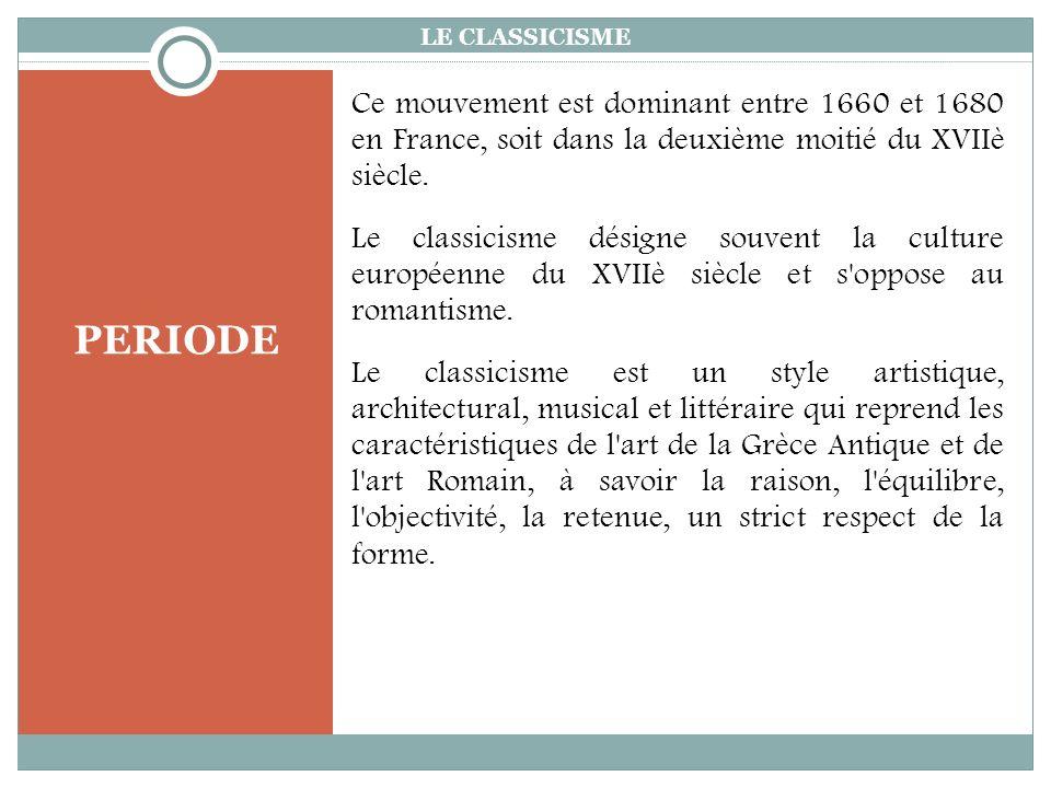 PERIODE LE CLASSICISME Ce mouvement est dominant entre 1660 et 1680 en France, soit dans la deuxième moitié du XVIIè siècle.