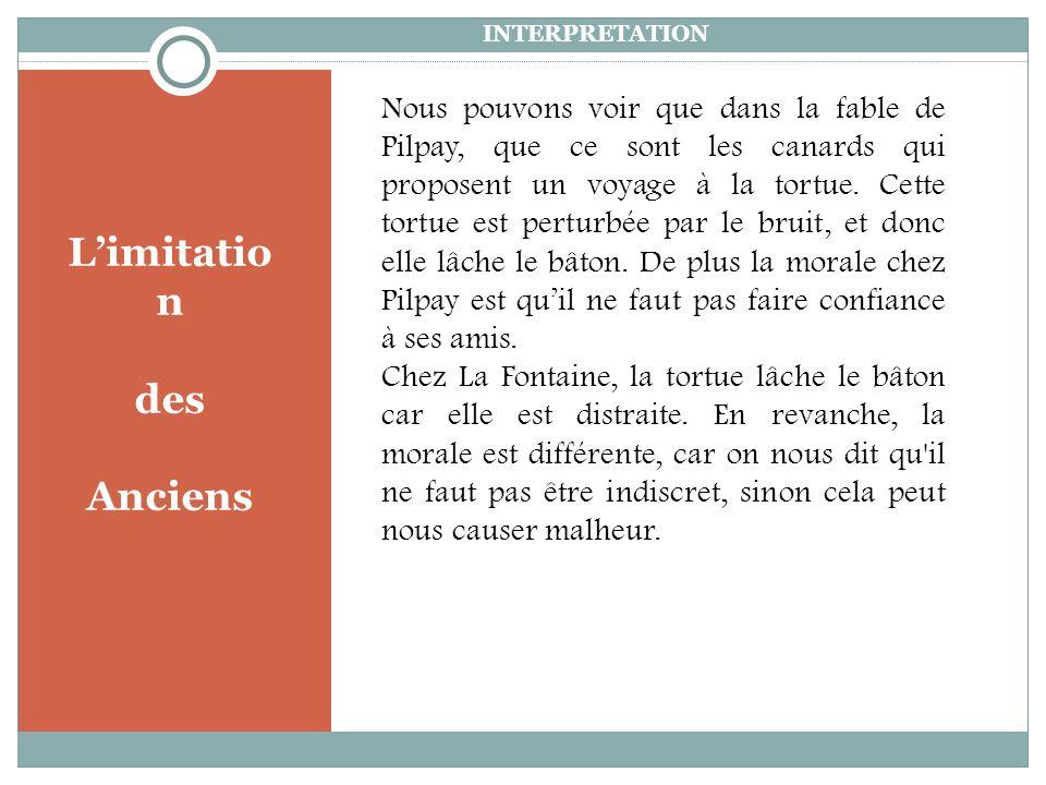 INTERPRETATION Limitatio n des Anciens Nous pouvons voir que dans la fable de Pilpay, que ce sont les canards qui proposent un voyage à la tortue.