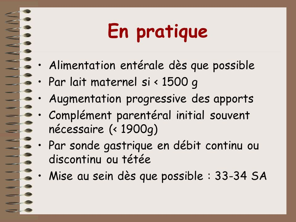En pratique Alimentation entérale dès que possible Par lait maternel si < 1500 g Augmentation progressive des apports Complément parentéral initial so