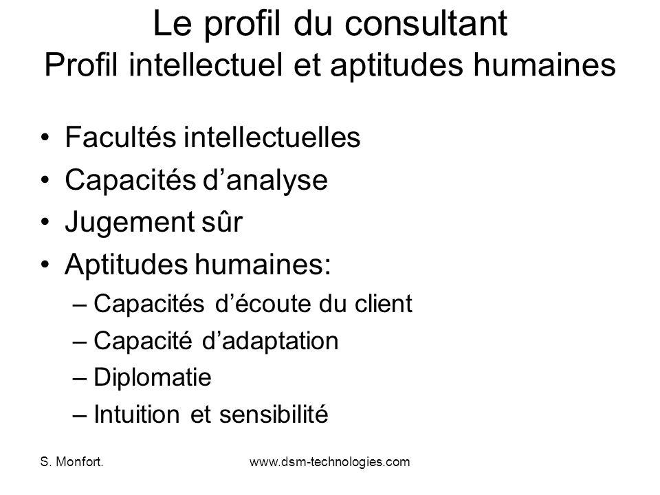 S. Monfort.www.dsm-technologies.com Le profil du consultant Profil intellectuel et aptitudes humaines Facultés intellectuelles Capacités danalyse Juge