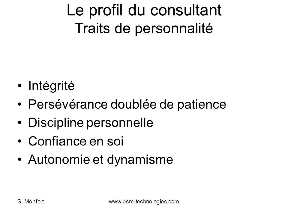 S. Monfort.www.dsm-technologies.com Le profil du consultant Traits de personnalité Intégrité Persévérance doublée de patience Discipline personnelle C