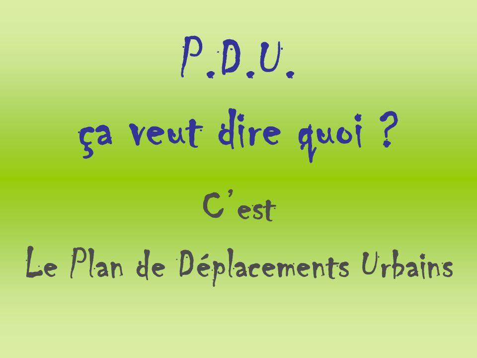 P.D.U. ça veut dire quoi ? Cest Le Plan de Déplacements Urbains