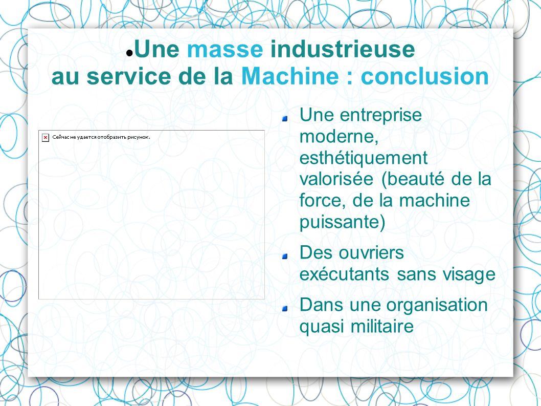 Une masse industrieuse au service de la Machine : conclusion Une entreprise moderne, esthétiquement valorisée (beauté de la force, de la machine puiss