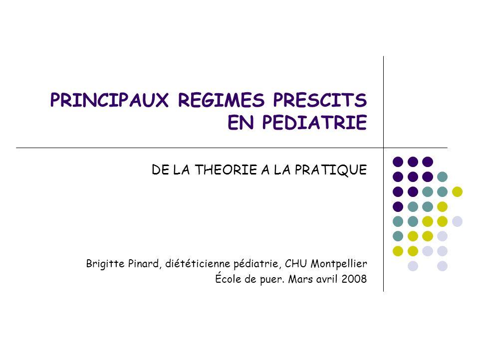 PRINCIPAUX REGIMES PRESCITS EN PEDIATRIE DE LA THEORIE A LA PRATIQUE Brigitte Pinard, diététicienne pédiatrie, CHU Montpellier École de puer. Mars avr