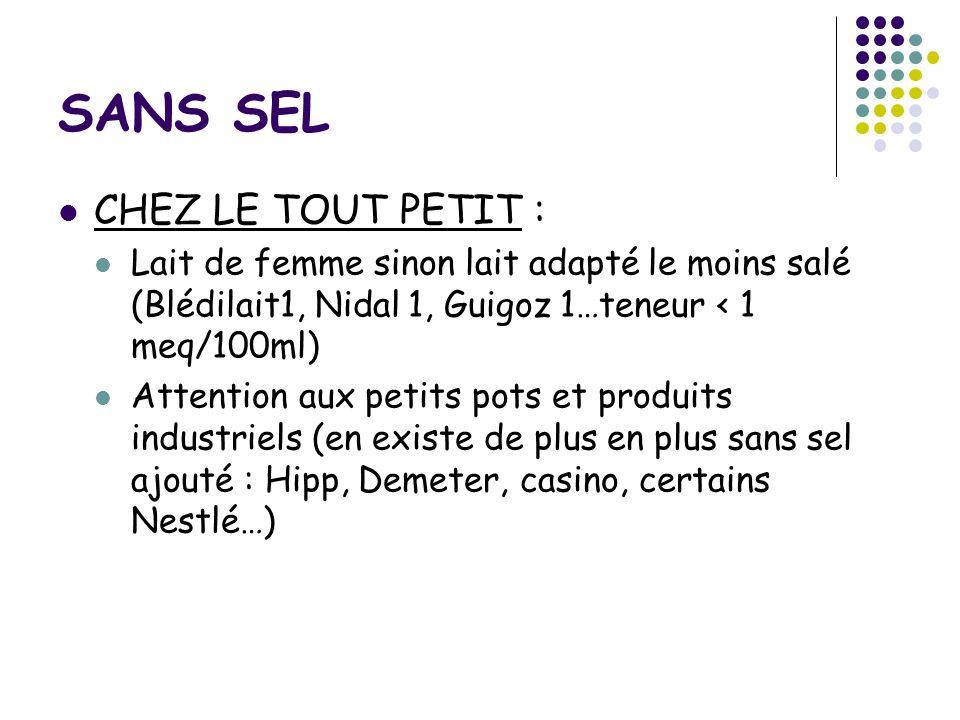 SANS SEL CHEZ LE TOUT PETIT : Lait de femme sinon lait adapté le moins salé (Blédilait1, Nidal 1, Guigoz 1…teneur < 1 meq/100ml) Attention aux petits