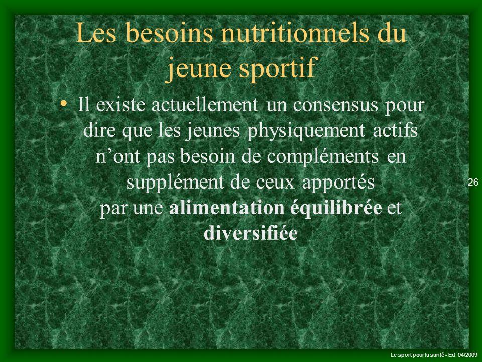 Le sport pour la santé - Ed. 04/2009 26 Les besoins nutritionnels du jeune sportif Il existe actuellement un consensus pour dire que les jeunes physiq