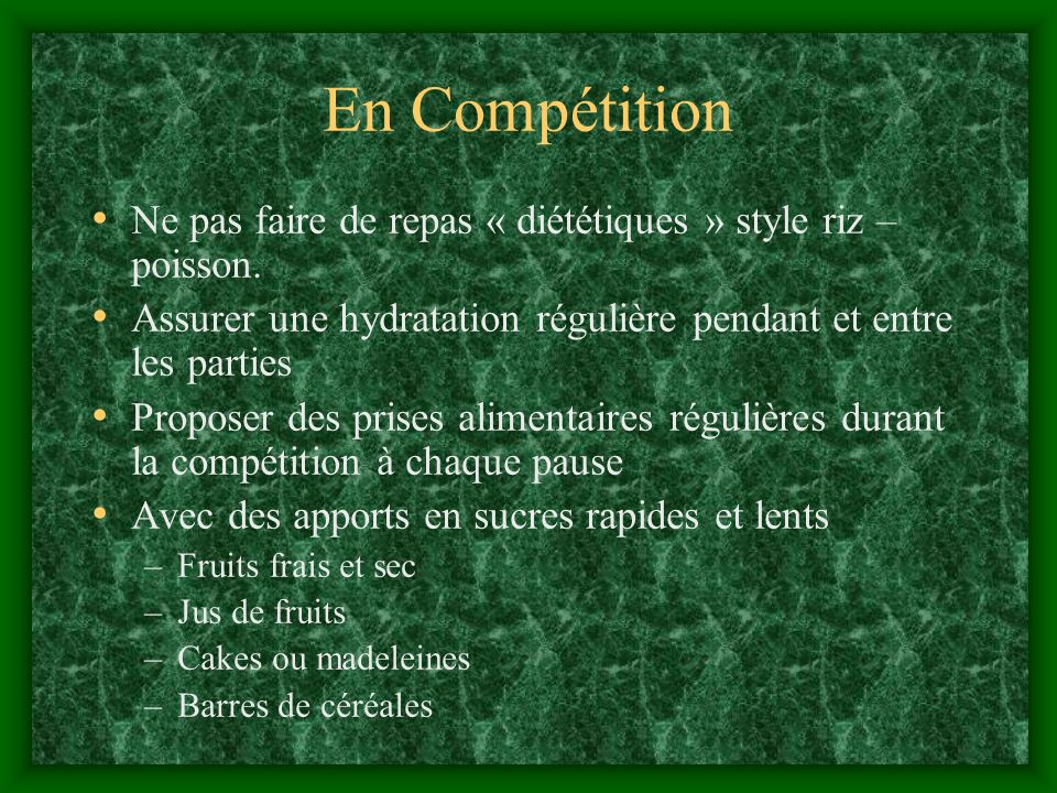 En Compétition Ne pas faire de repas « diététiques » style riz – poisson. Assurer une hydratation régulière pendant et entre les parties Proposer des