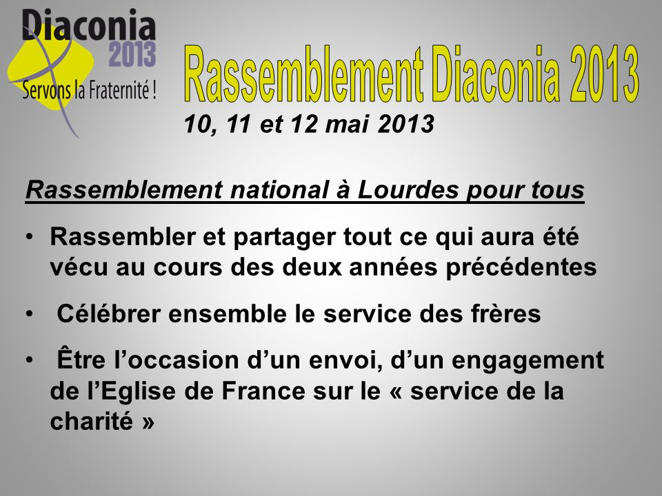 Rassemblement national à Lourdes pour tous Rassembler et partager tout ce qui aura été vécu au cours des deux années précédentes Célébrer ensemble le service des frères Être loccasion dun envoi, dun engagement de lEglise de France sur le « service de la charité » 10, 11 et 12 mai 2013