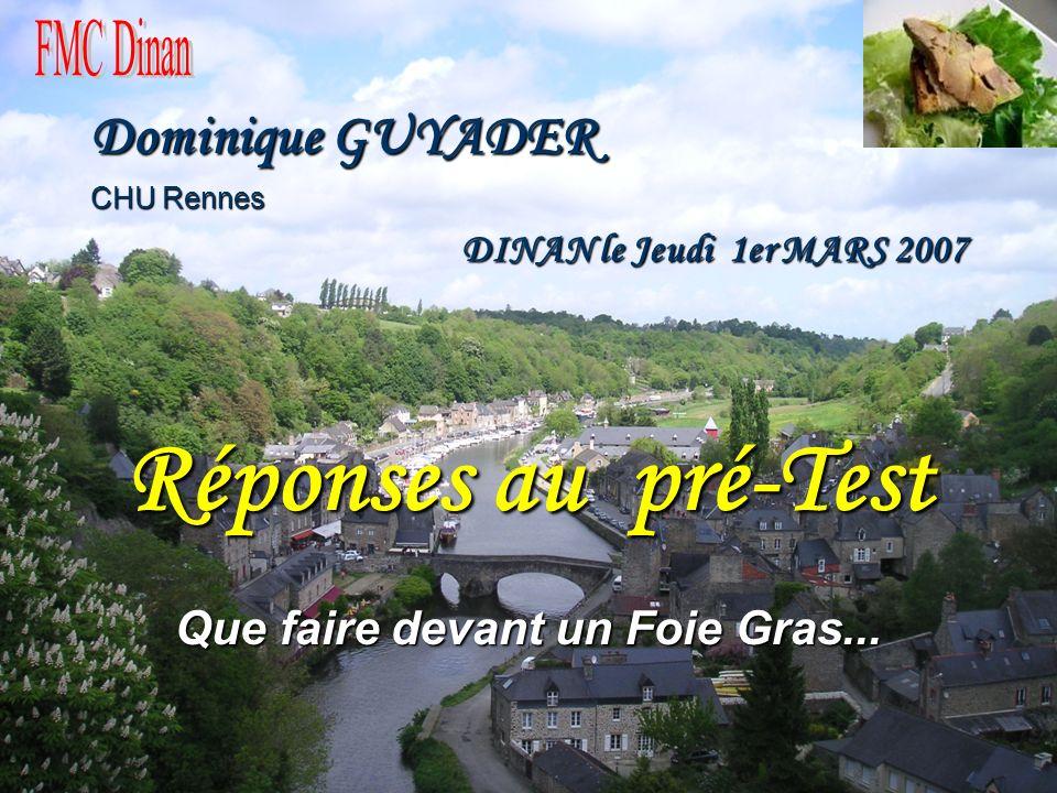 Dominique GUYADER CHU Rennes DINAN le Jeudi 1er MARS 2007 DINAN le Jeudi 1er MARS 2007 Réponses au pré-Test Que faire devant un Foie Gras...
