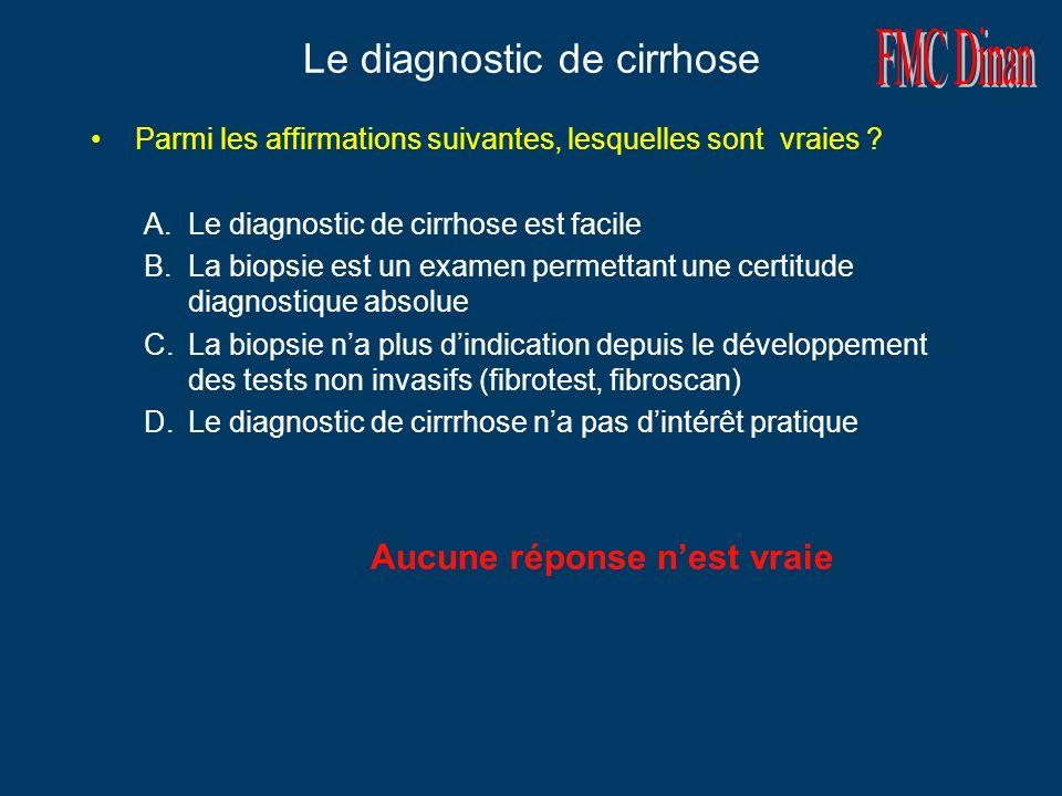 Le diagnostic de cirrhose Parmi les affirmations suivantes, lesquelles sont vraies ? A.Le diagnostic de cirrhose est facile B.La biopsie est un examen