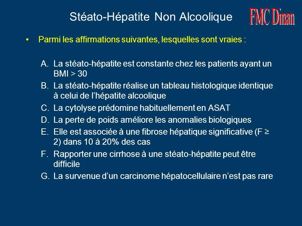 Stéato-Hépatite Non Alcoolique Parmi les affirmations suivantes, lesquelles sont vraies : A.La stéato-hépatite est constante chez les patients ayant un BMI > 30 B.La stéato-hépatite réalise un tableau histologique identique à celui de lhépatite alcoolique C.La cytolyse prédomine habituellement en ASAT D.La perte de poids améliore les anomalies biologiques E.Elle est associée à une fibrose hépatique significative (F 2) dans 10 à 20% des cas F.Rapporter une cirrhose à une stéato-hépatite peut être difficile G.La survenue dun carcinome hépatocellulaire nest pas rare Réponses en rouge
