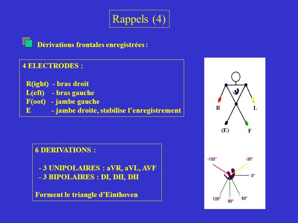 Rappels (4) Dérivations frontales enregistrées : R L F (E) 4 ELECTRODES : R(ight) - bras droit L(eft) - bras gauche F(oot) - jambe gauche E - jambe dr
