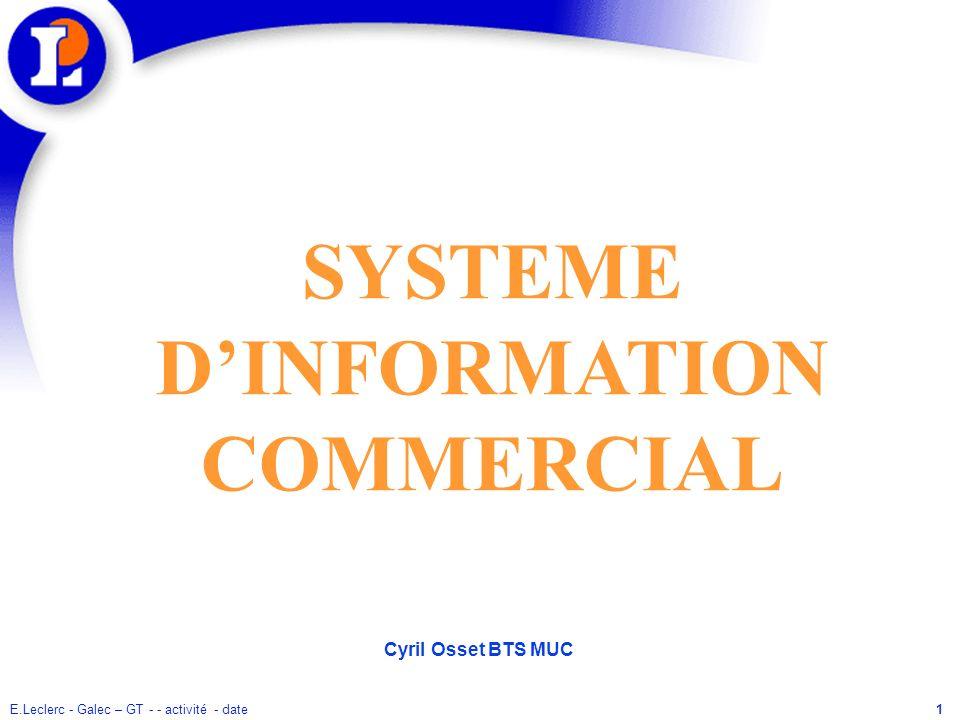 E.Leclerc - Galec – GT - - activité - date1 SYSTEME DINFORMATION COMMERCIAL Cyril Osset BTS MUC