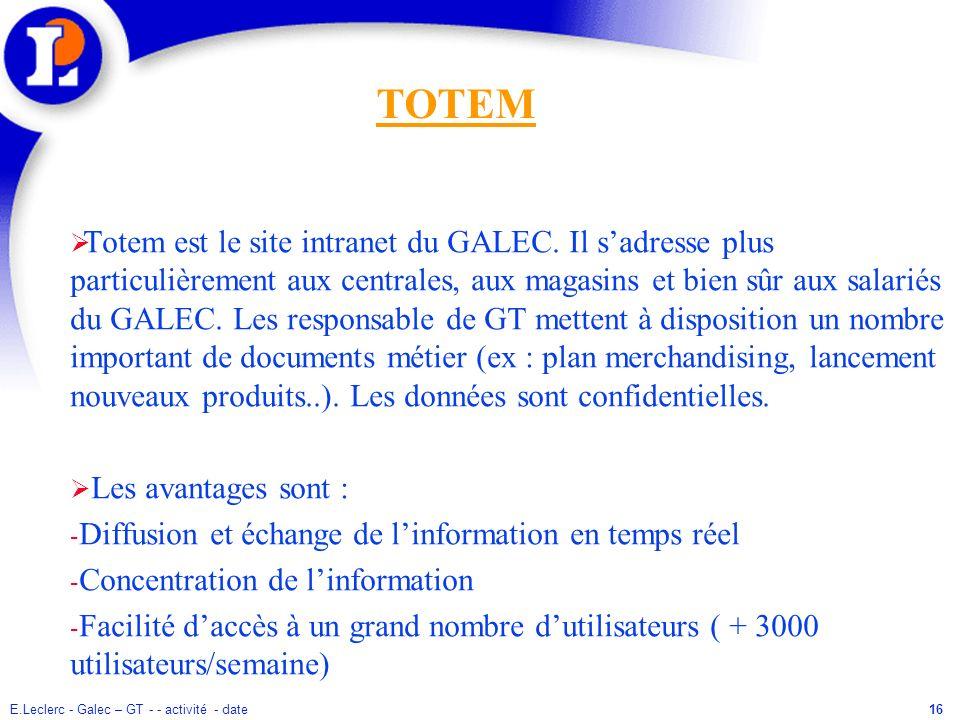E.Leclerc - Galec – GT - - activité - date16 Totem est le site intranet du GALEC. Il sadresse plus particulièrement aux centrales, aux magasins et bie