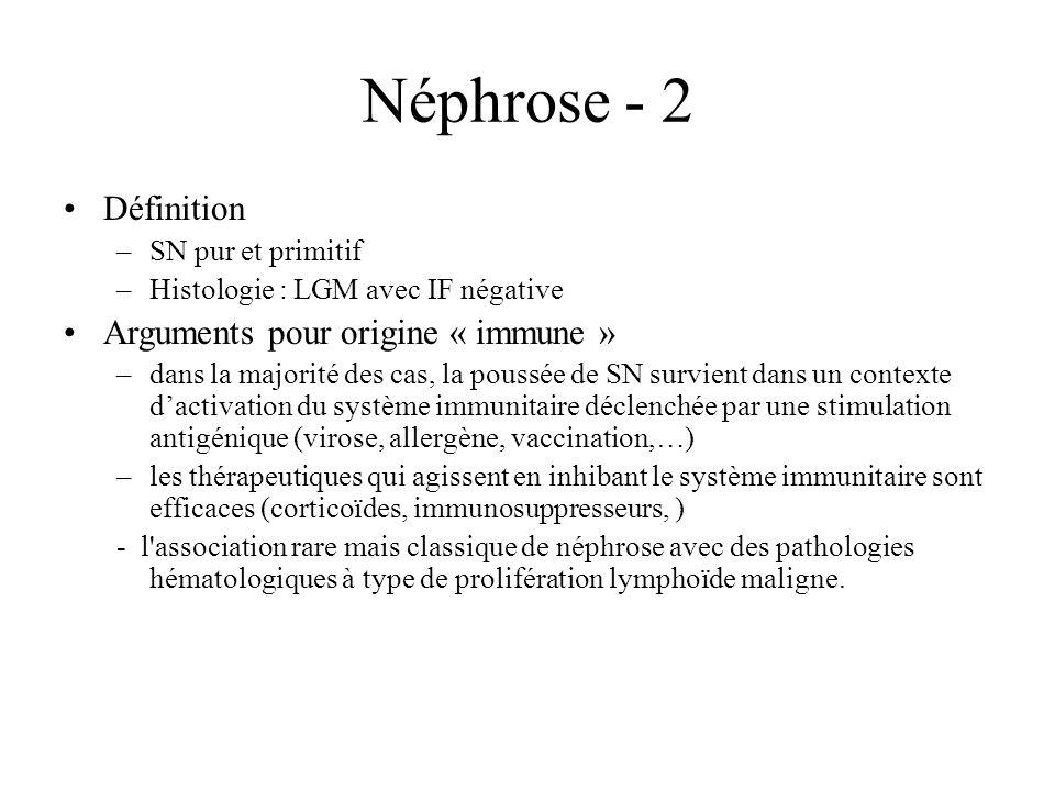Néphrose - 2 Définition –SN pur et primitif –Histologie : LGM avec IF négative Arguments pour origine « immune » –dans la majorité des cas, la poussée
