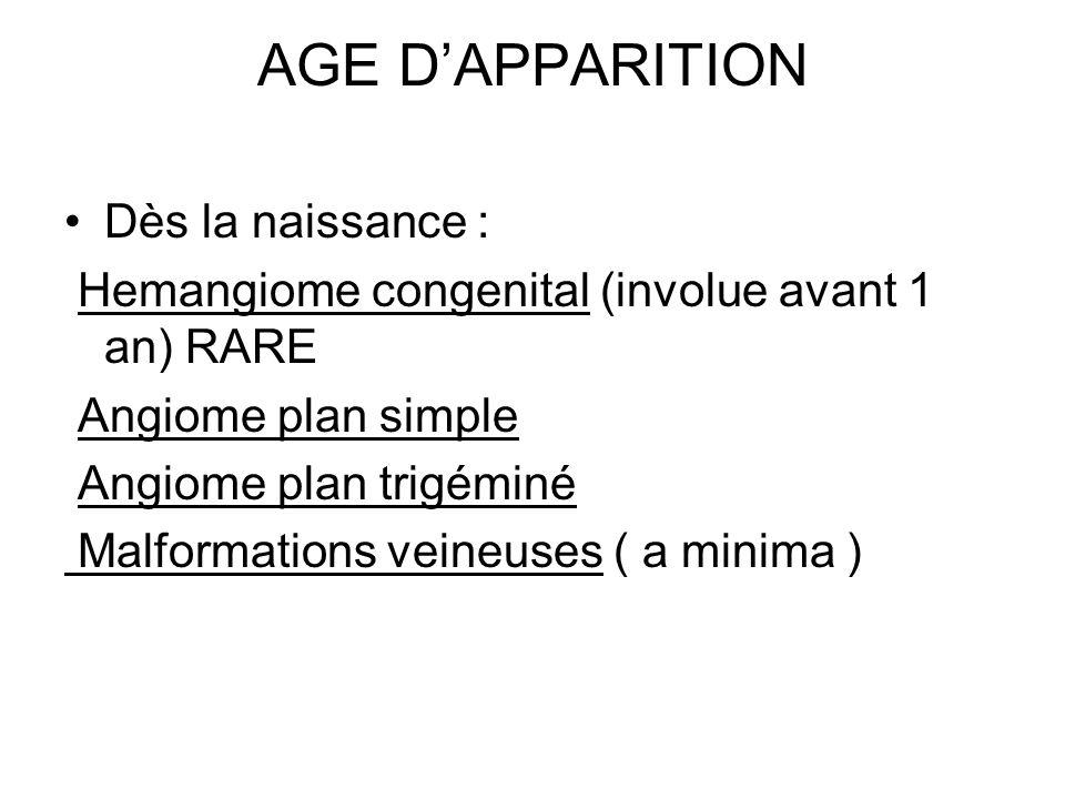 AGE DAPPARITION Dès la naissance : Hemangiome congenital (involue avant 1 an) RARE Angiome plan simple Angiome plan trigéminé Malformations veineuses