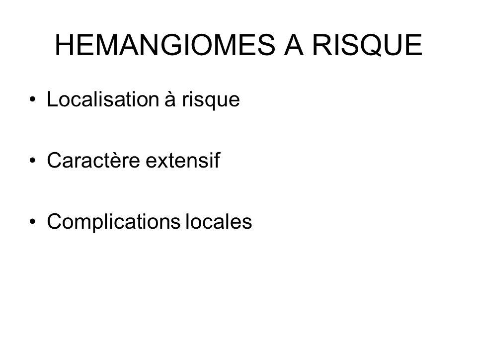 HEMANGIOMES A RISQUE Localisation à risque Caractère extensif Complications locales