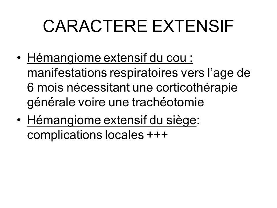 CARACTERE EXTENSIF Hémangiome extensif du cou : manifestations respiratoires vers lage de 6 mois nécessitant une corticothérapie générale voire une tr