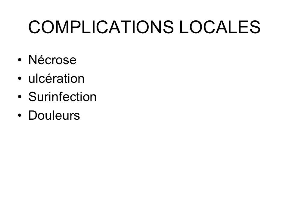 COMPLICATIONS LOCALES Nécrose ulcération Surinfection Douleurs