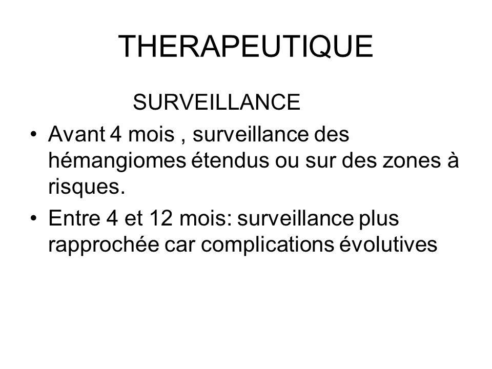 THERAPEUTIQUE SURVEILLANCE Avant 4 mois, surveillance des hémangiomes étendus ou sur des zones à risques. Entre 4 et 12 mois: surveillance plus rappro