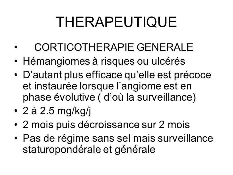 THERAPEUTIQUE CORTICOTHERAPIE GENERALE Hémangiomes à risques ou ulcérés Dautant plus efficace quelle est précoce et instaurée lorsque langiome est en