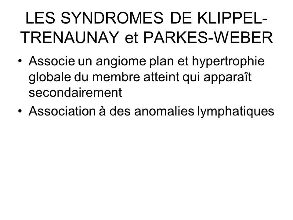 LES SYNDROMES DE KLIPPEL- TRENAUNAY et PARKES-WEBER Associe un angiome plan et hypertrophie globale du membre atteint qui apparaît secondairement Asso