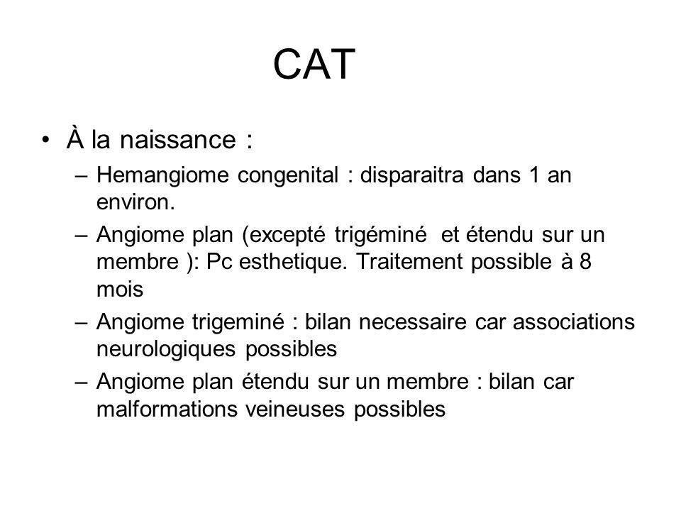CAT À la naissance : –Hemangiome congenital : disparaitra dans 1 an environ. –Angiome plan (excepté trigéminé et étendu sur un membre ): Pc esthetique