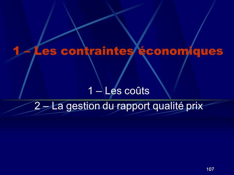 107 1 – Les contraintes économiques 1 – Les coûts 2 – La gestion du rapport qualité prix
