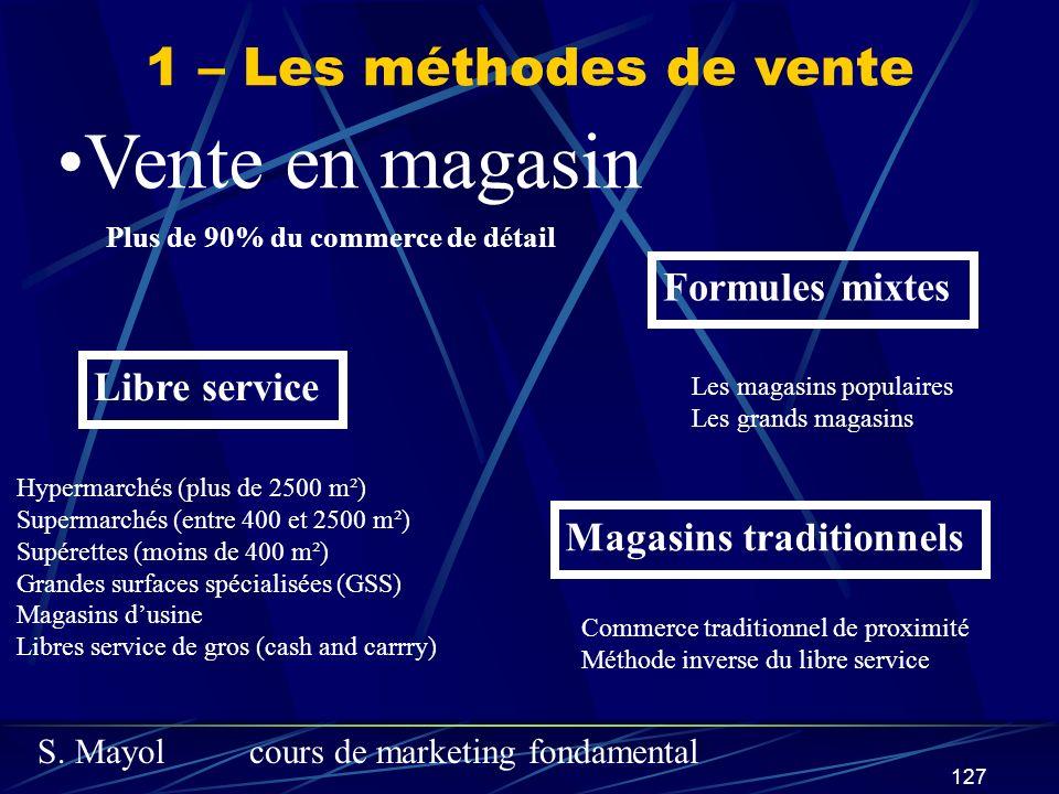 S. Mayolcours de marketing fondamental 127 1 – Les méthodes de vente Vente en magasin Plus de 90% du commerce de détail Libre service Formules mixtes