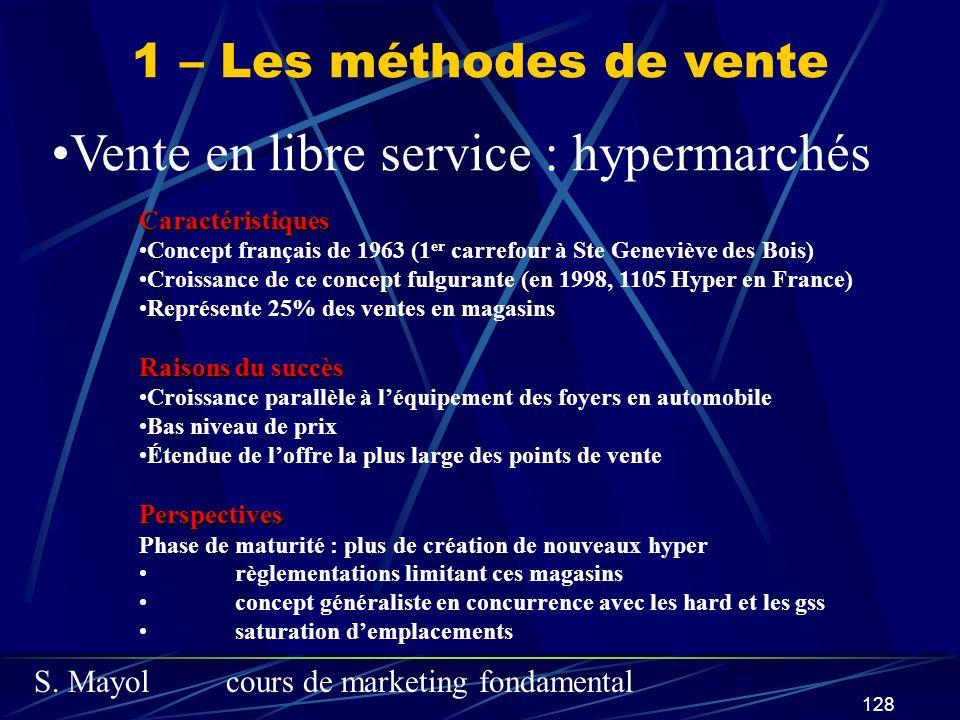 S. Mayolcours de marketing fondamental 128 1 – Les méthodes de vente Vente en libre service : hypermarchés Caractéristiques Concept français de 1963 (