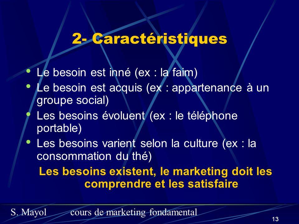 S. Mayolcours de marketing fondamental 13 2- Caractéristiques Le besoin est inné (ex : la faim) Le besoin est acquis (ex : appartenance à un groupe so