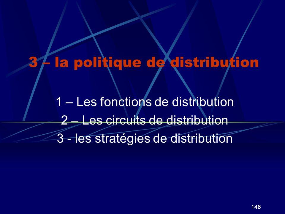146 3 – la politique de distribution 1 – Les fonctions de distribution 2 – Les circuits de distribution 3 - les stratégies de distribution