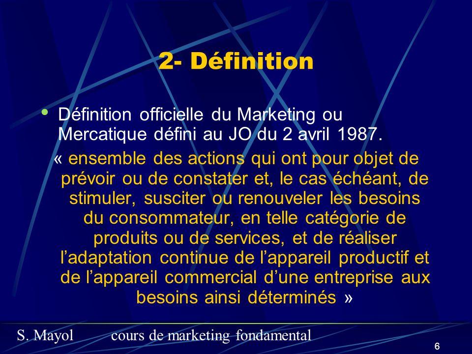 S. Mayolcours de marketing fondamental 6 2- Définition Définition officielle du Marketing ou Mercatique défini au JO du 2 avril 1987. « ensemble des a