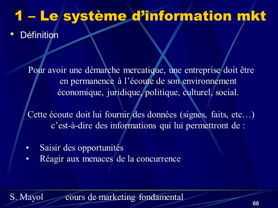 S. Mayolcours de marketing fondamental 66 Définition 1 – Le système dinformation mkt Pour avoir une démarche mercatique, une entreprise doit être en p