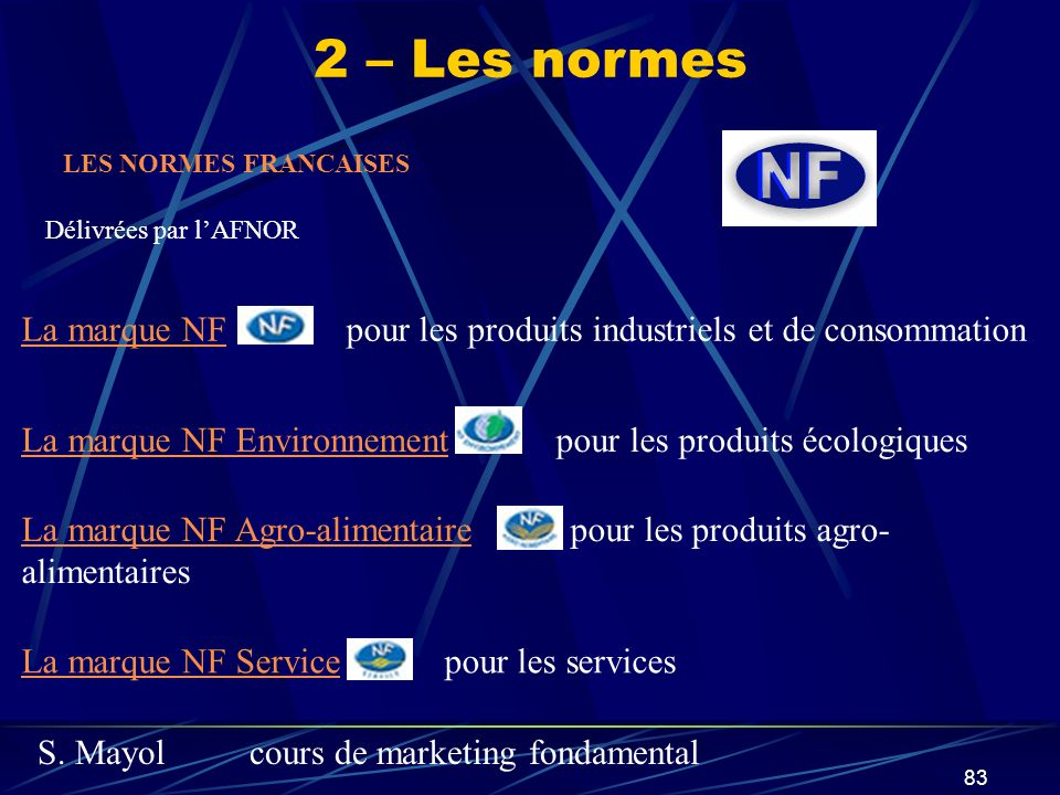 S. Mayolcours de marketing fondamental 83 2 – Les normes La marque NFLa marque NF pour les produits industriels et de consommation La marque NF Enviro