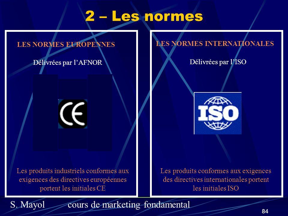 S. Mayolcours de marketing fondamental 84 2 – Les normes LES NORMES EUROPENNES Délivrées par lAFNOR Les produits industriels conformes aux exigences d