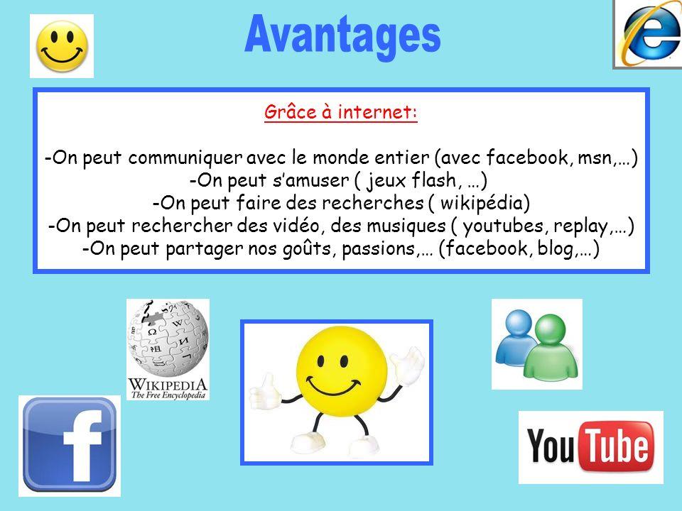 Grâce à internet: -On peut communiquer avec le monde entier (avec facebook, msn,…) -On peut samuser ( jeux flash, …) -On peut faire des recherches ( w
