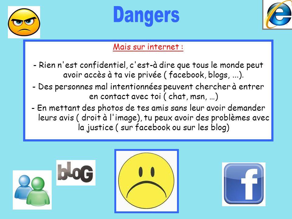 Mais sur internet : - Rien n'est confidentiel, c'est-à dire que tous le monde peut avoir accès à ta vie privée ( facebook, blogs,...). - Des personnes