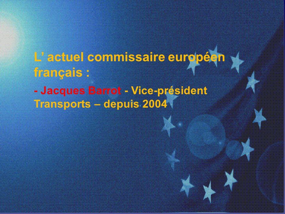 L actuel commissaire européen français : - Jacques Barrot - Vice-président Transports – depuis 2004