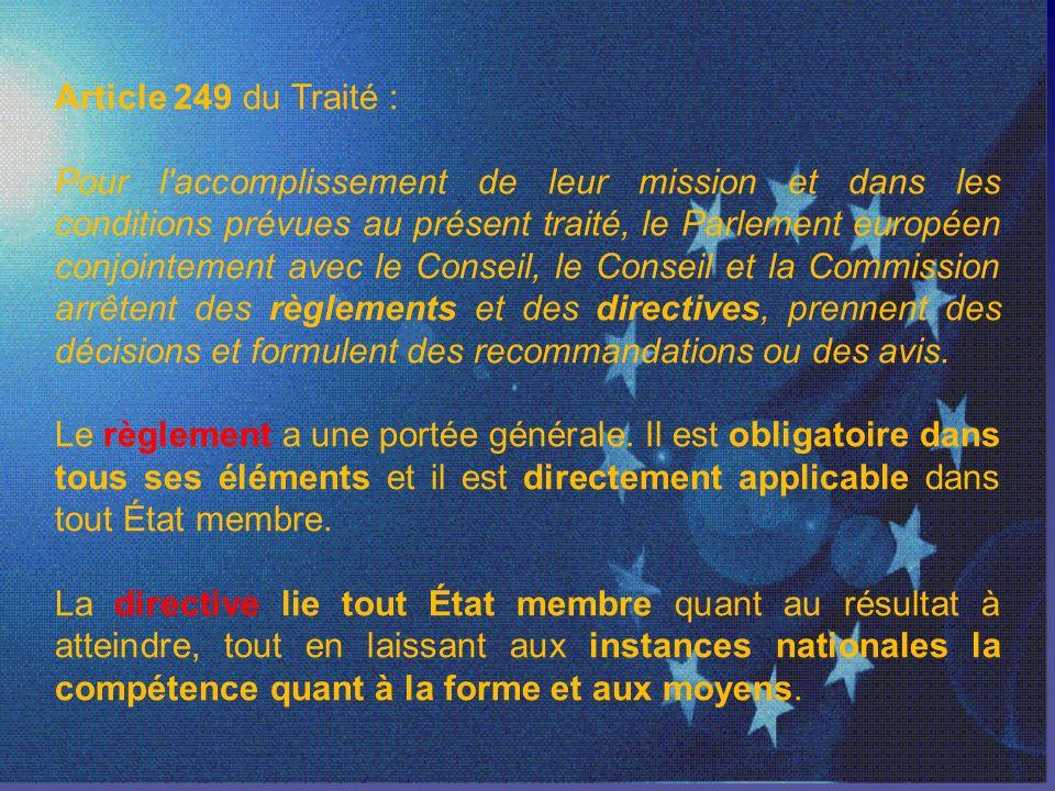 Article 249 du Traité : Pour l accomplissement de leur mission et dans les conditions prévues au présent traité, le Parlement européen conjointement avec le Conseil, le Conseil et la Commission arrêtent des règlements et des directives, prennent des décisions et formulent des recommandations ou des avis.