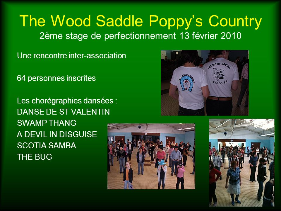 The Wood Saddle Poppys Country 2ème stage de perfectionnement 13 février 2010 Une rencontre inter-association 64 personnes inscrites Les chorégraphies dansées : DANSE DE ST VALENTIN SWAMP THANG A DEVIL IN DISGUISE SCOTIA SAMBA THE BUG