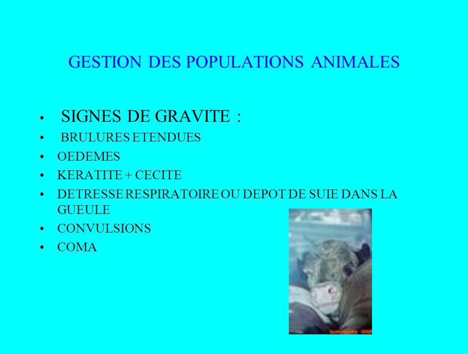 GESTION DES POPULATIONS ANIMALES SIGNES DE GRAVITE : BRULURES ETENDUES OEDEMES KERATITE + CECITE DETRESSE RESPIRATOIRE OU DEPOT DE SUIE DANS LA GUEULE